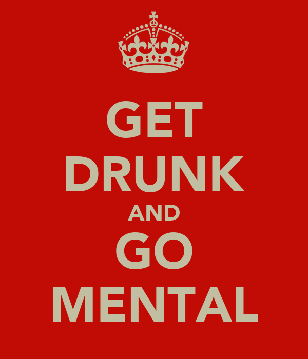 GET DRUNK AND GO MENTAL