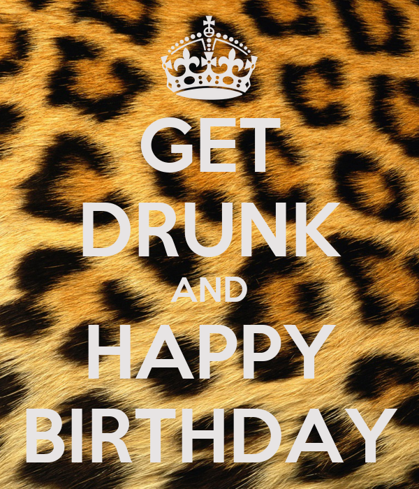 GET DRUNK AND HAPPY BIRTHDAY
