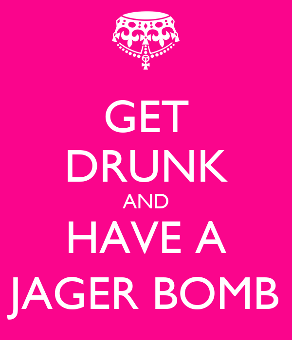 GET DRUNK AND HAVE A JAGER BOMB