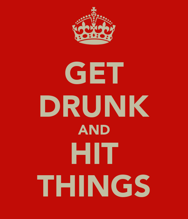 GET DRUNK AND HIT THINGS
