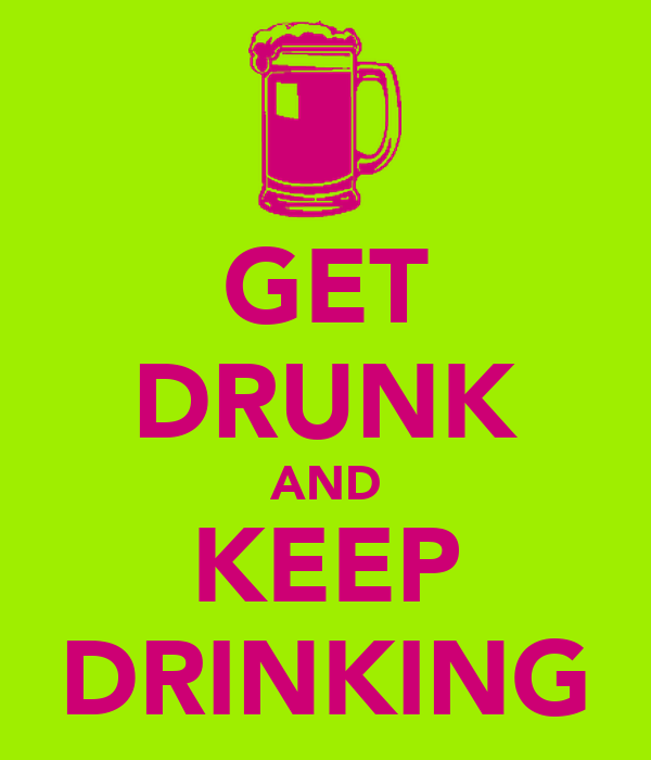 GET DRUNK AND KEEP DRINKING