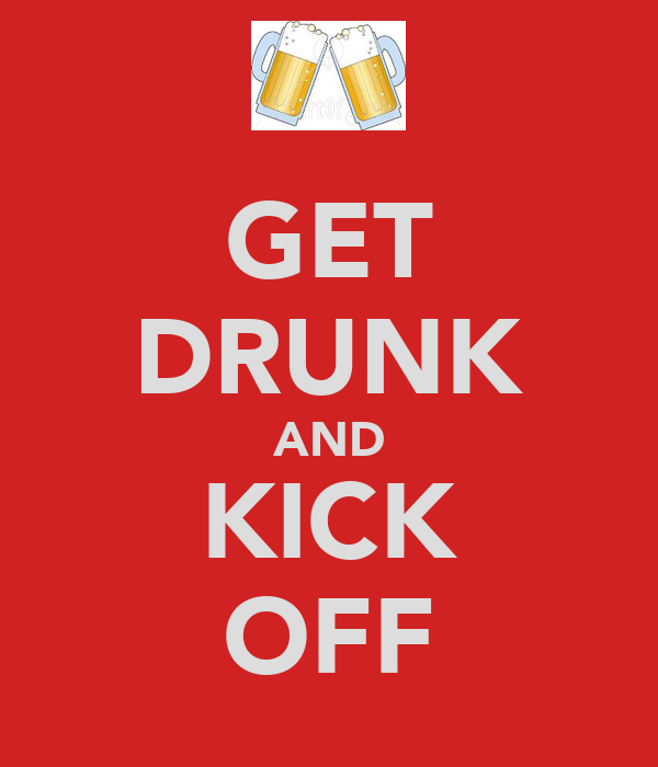 GET DRUNK AND KICK OFF