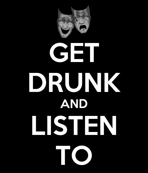 GET DRUNK AND LISTEN TO