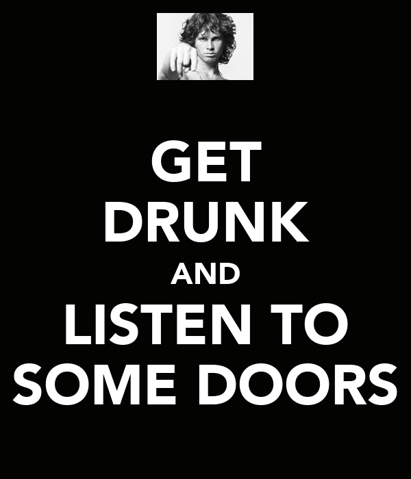 GET DRUNK AND LISTEN TO SOME DOORS