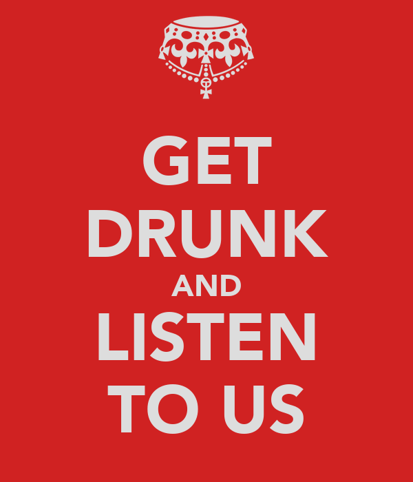 GET DRUNK AND LISTEN TO US