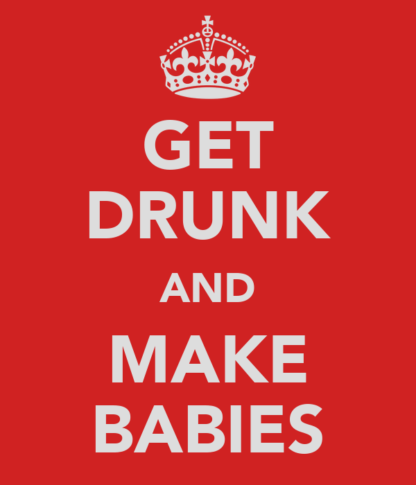 GET DRUNK AND MAKE BABIES