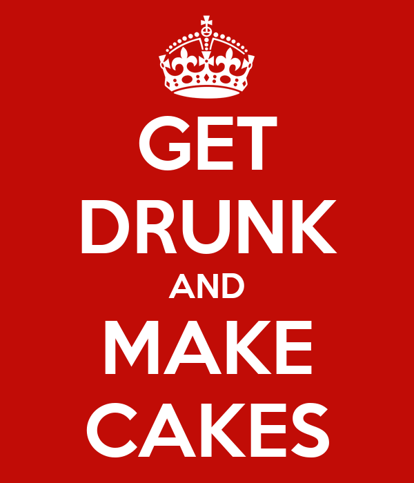 GET DRUNK AND MAKE CAKES