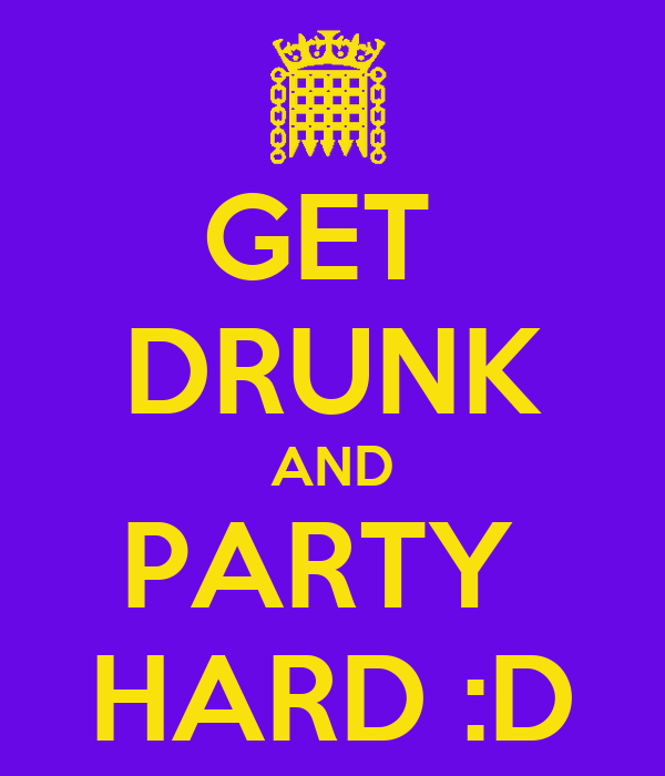 GET  DRUNK AND PARTY  HARD :D