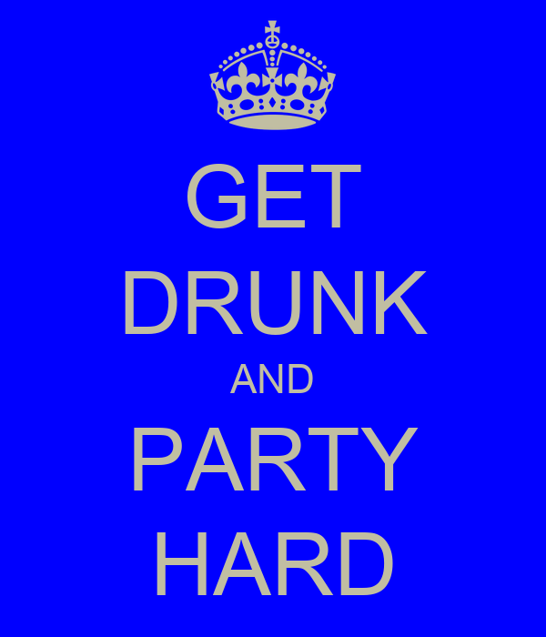 GET DRUNK AND PARTY HARD
