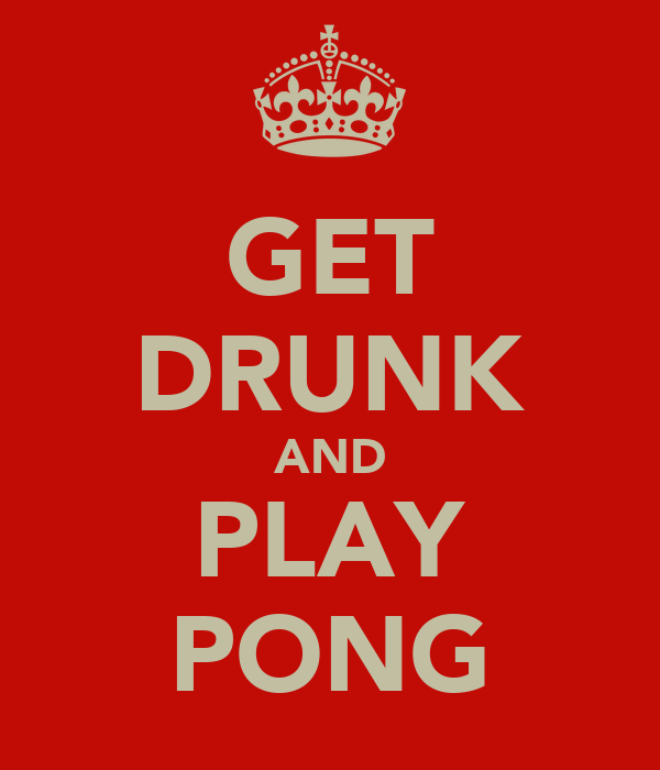 GET DRUNK AND PLAY PONG