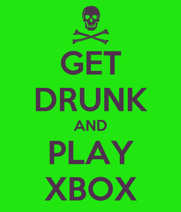 GET DRUNK AND PLAY XBOX