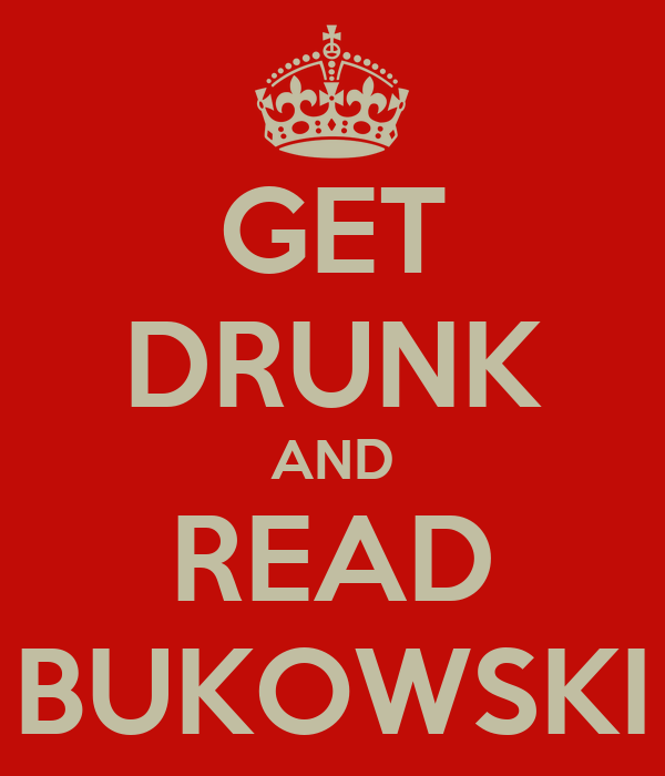 GET DRUNK AND  READ  BUKOWSKI