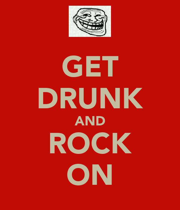 GET DRUNK AND ROCK ON