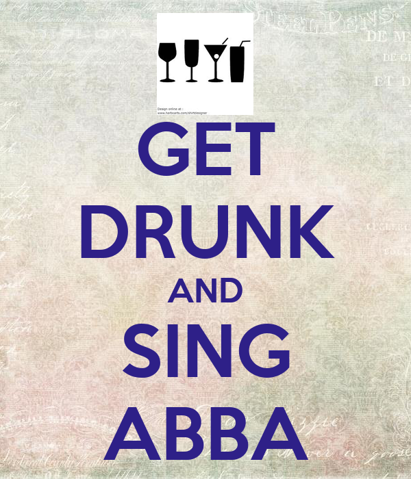GET DRUNK AND SING ABBA