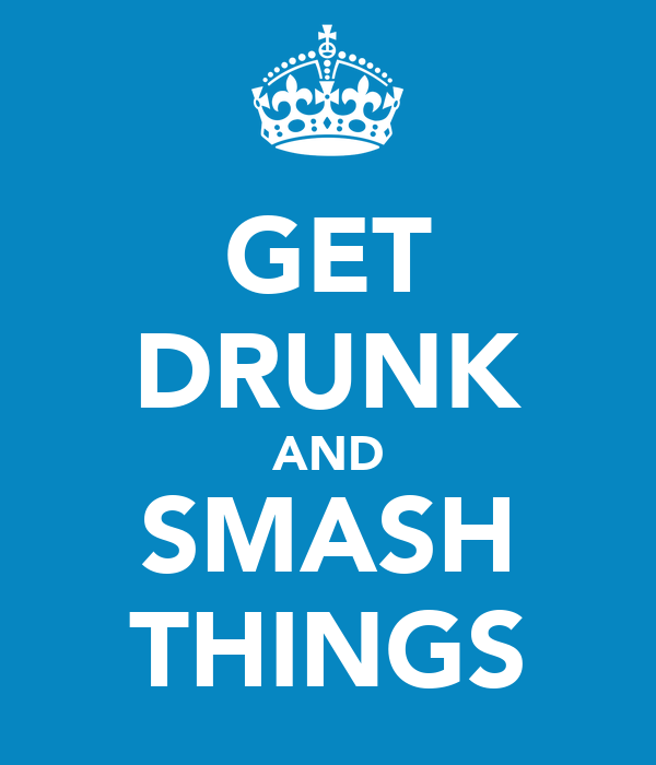GET DRUNK AND SMASH THINGS