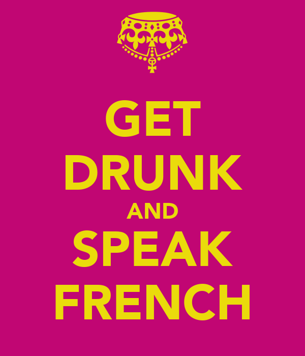GET DRUNK AND SPEAK FRENCH