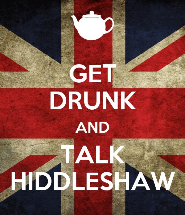 GET DRUNK AND TALK HIDDLESHAW