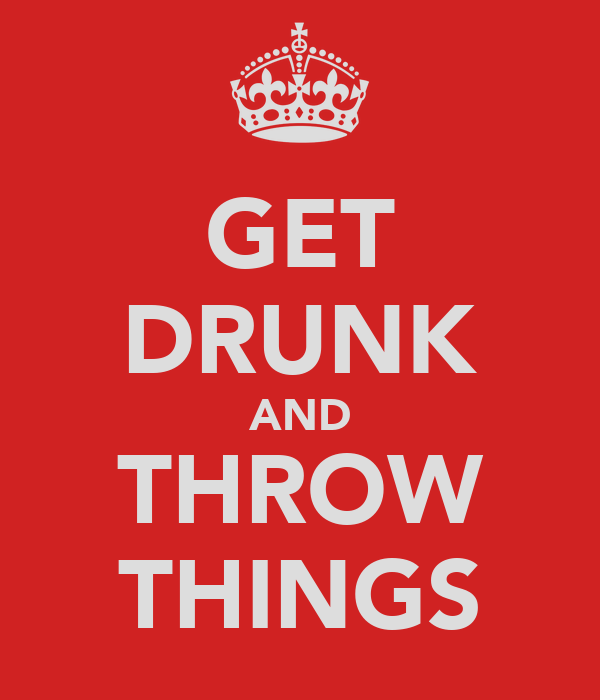 GET DRUNK AND THROW THINGS