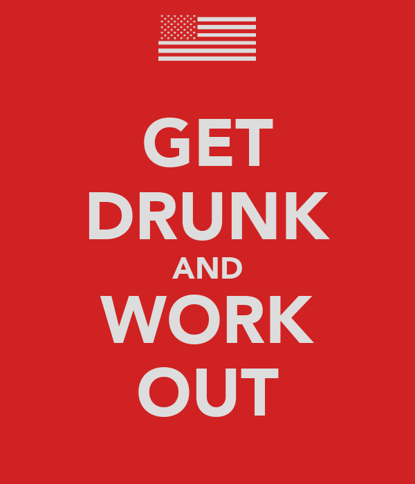 GET DRUNK AND WORK OUT