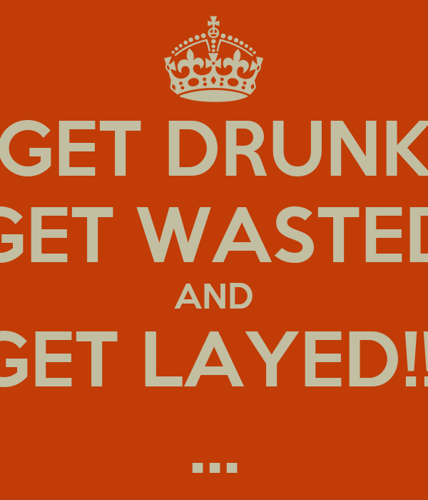 GET DRUNK GET WASTED AND GET LAYED!!! ...