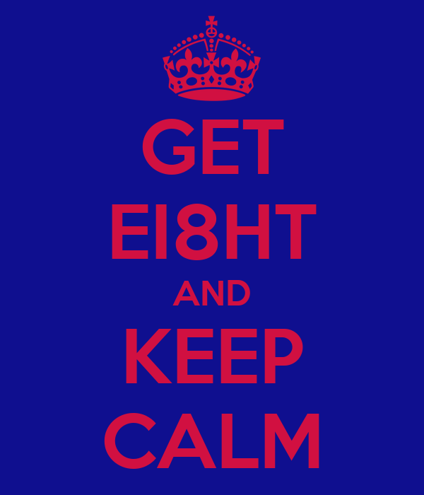 GET EI8HT AND KEEP CALM