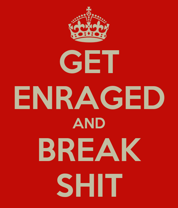 GET ENRAGED AND BREAK SHIT