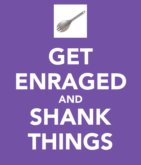 GET ENRAGED AND SHANK THINGS