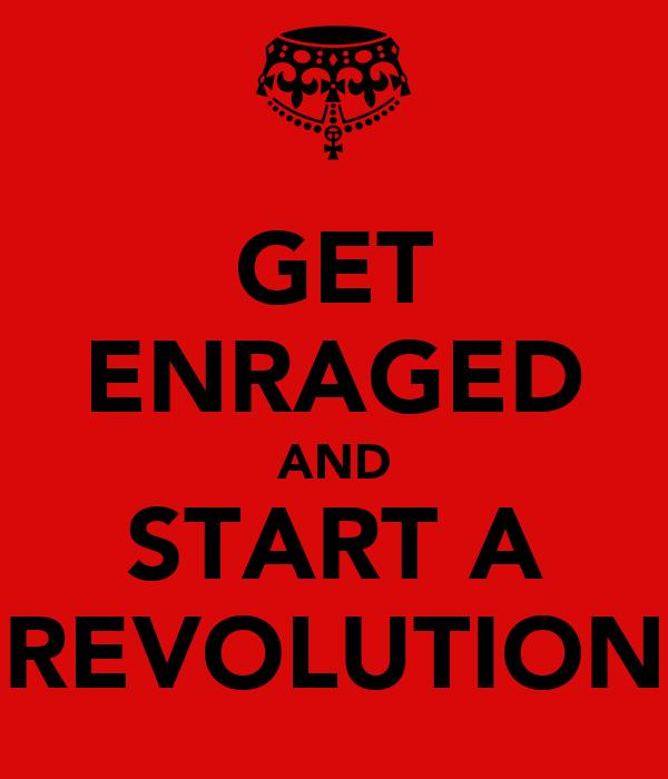 GET ENRAGED AND START A REVOLUTION