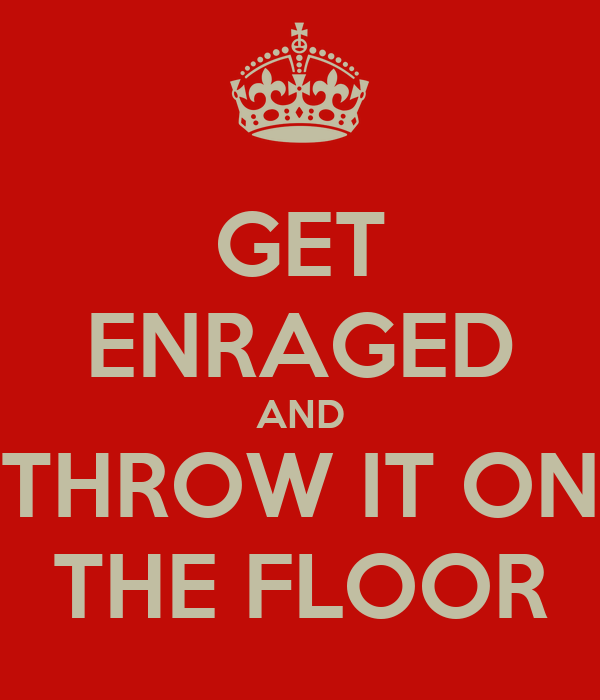 GET ENRAGED AND THROW IT ON THE FLOOR