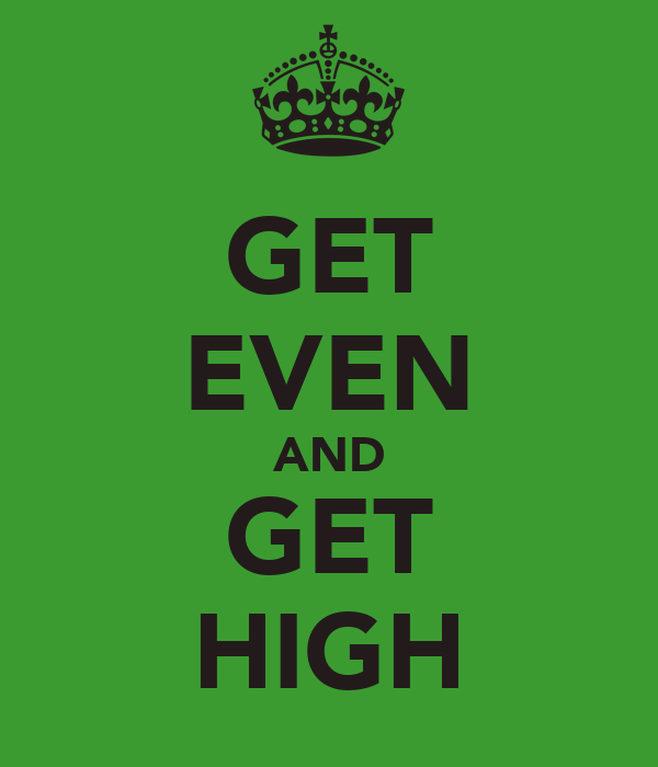 GET EVEN AND GET HIGH