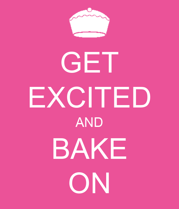 GET EXCITED AND BAKE ON