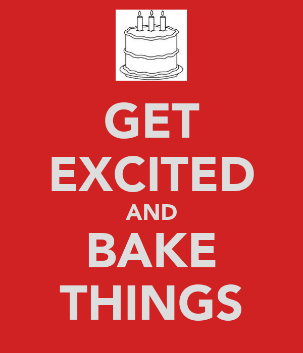 GET EXCITED AND BAKE THINGS