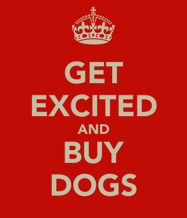 GET EXCITED AND BUY DOGS