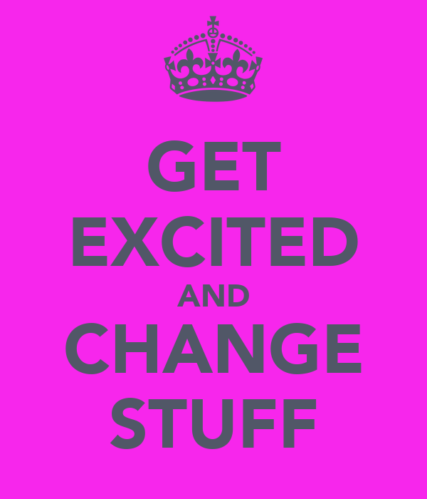 GET EXCITED AND CHANGE STUFF