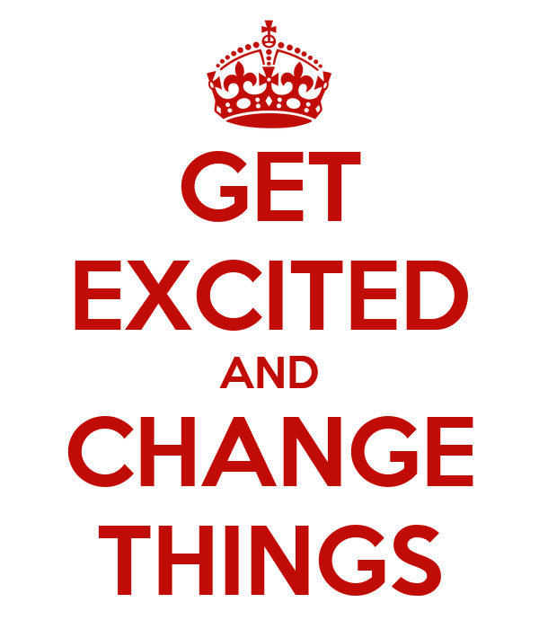 GET EXCITED AND CHANGE THINGS