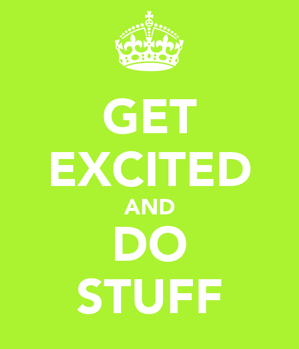 GET EXCITED AND DO STUFF