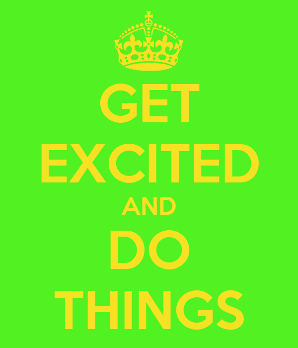 GET EXCITED AND DO THINGS