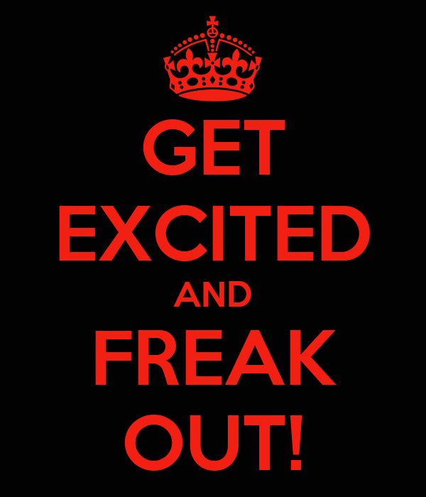 GET EXCITED AND FREAK OUT!