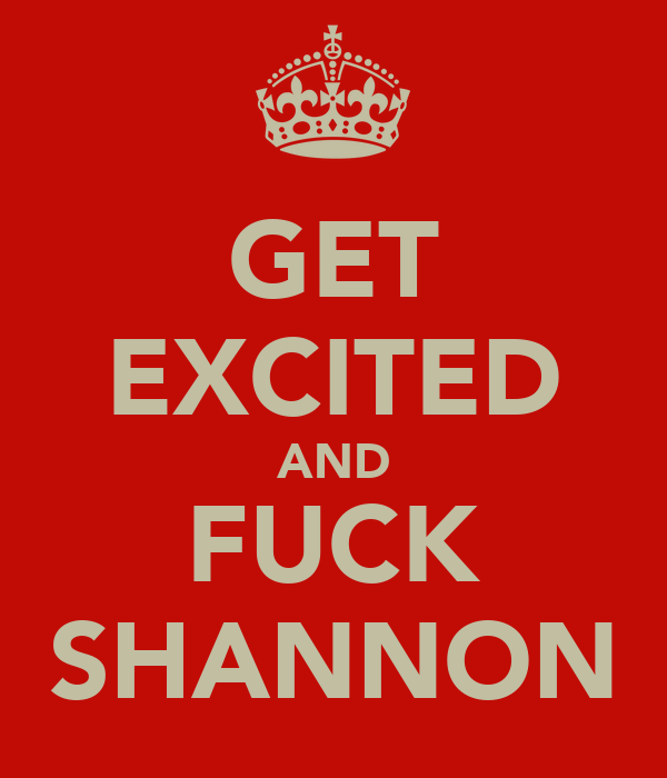GET EXCITED AND FUCK SHANNON