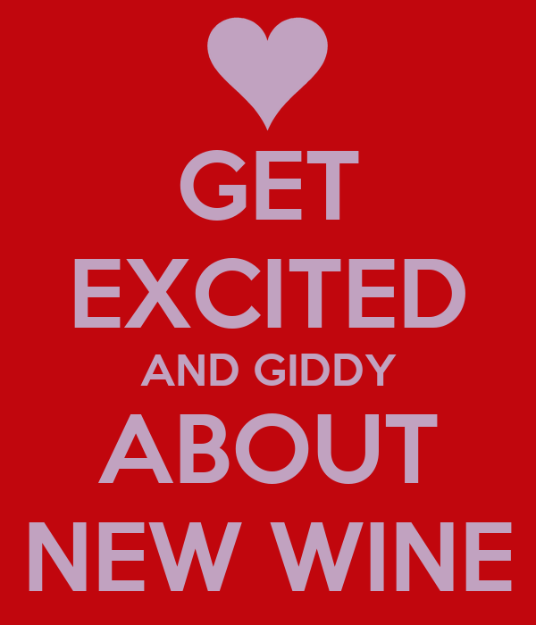 GET EXCITED AND GIDDY ABOUT NEW WINE