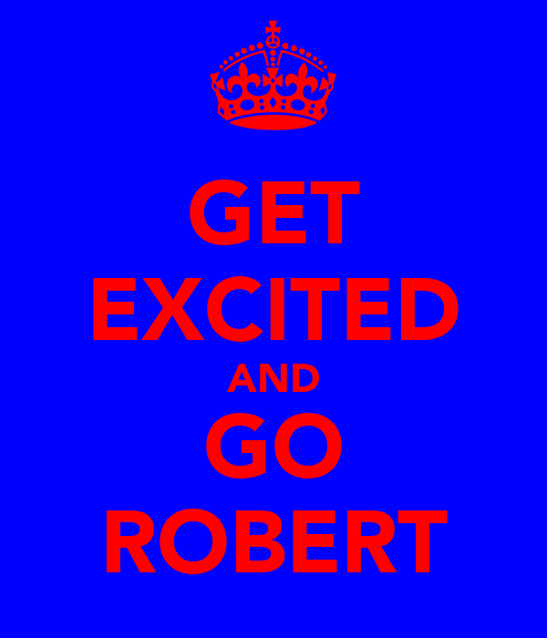 GET EXCITED AND GO ROBERT