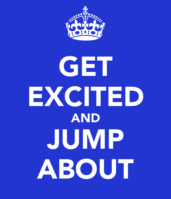 GET EXCITED AND JUMP ABOUT