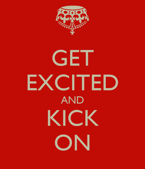 GET EXCITED AND KICK ON