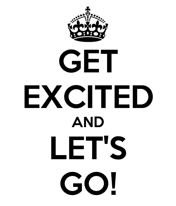 GET EXCITED AND LET'S GO!