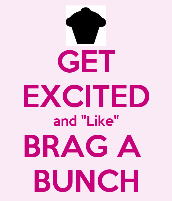 "GET EXCITED and ""Like"" BRAG A  BUNCH"