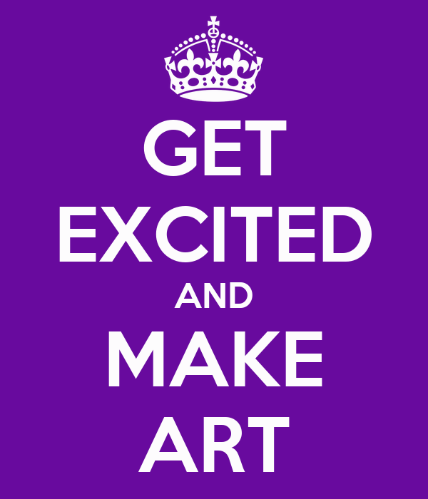 GET EXCITED AND MAKE ART