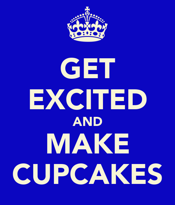 GET EXCITED AND MAKE CUPCAKES