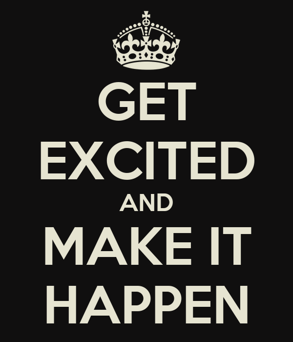 GET EXCITED AND MAKE IT HAPPEN