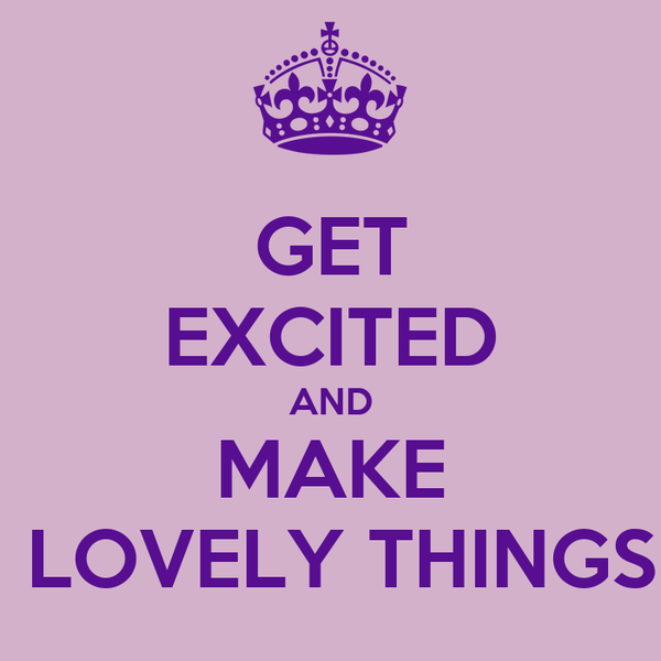 GET EXCITED AND MAKE  LOVELY THINGS