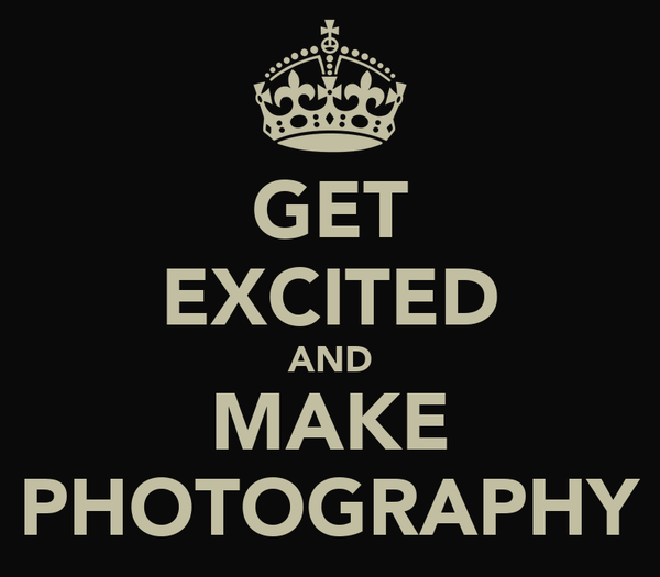 GET EXCITED AND MAKE PHOTOGRAPHY